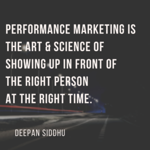 Performance marketing is the art & science of showing up in front of the right person at the right time